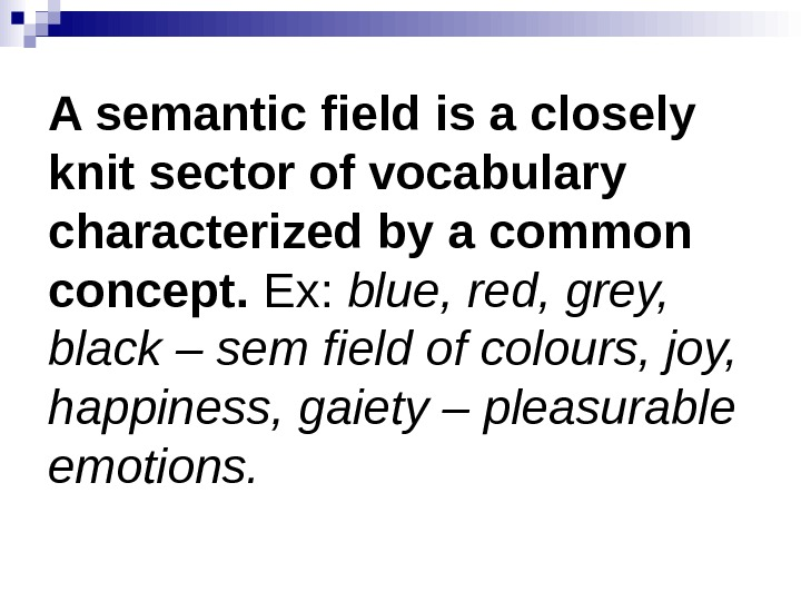 A semantic field is a closely knit sector of vocabulary characterized by a common concept.