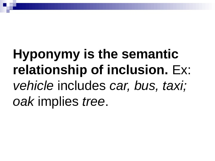 Hyponymy is the semantic relationship of inclusion.  Ex:  vehicle includes car, bus, taxi;