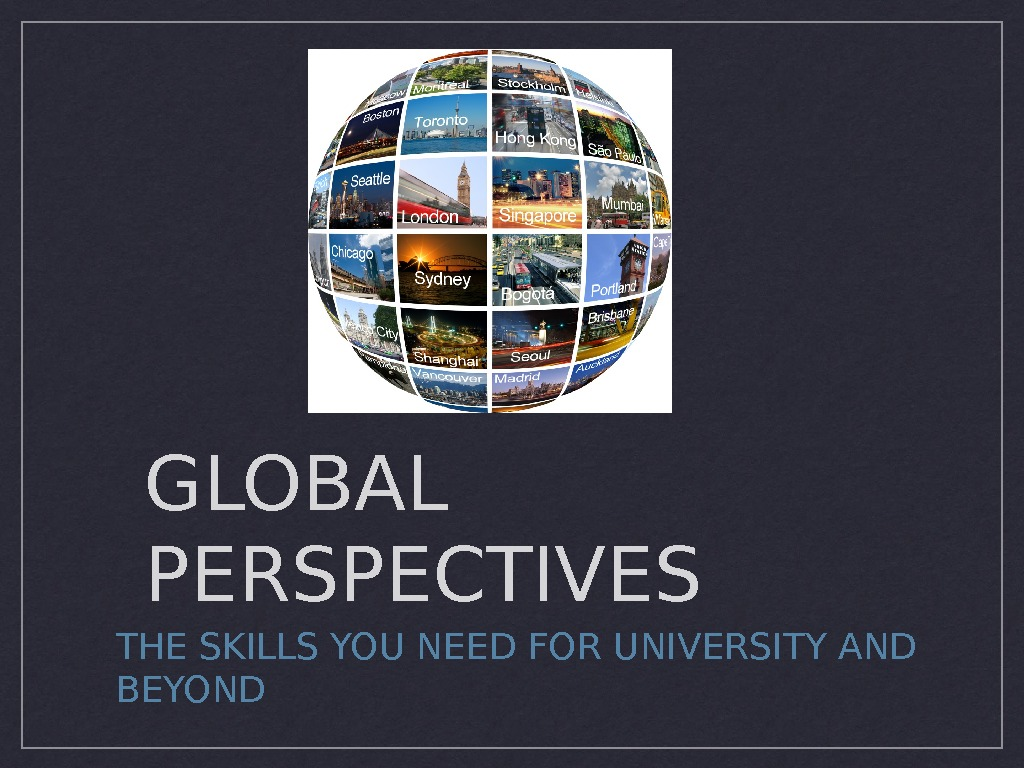 GLOBAL PERSPECTIVES THE SKILLS YOU NEED FOR UNIVERSITY AND BEYOND