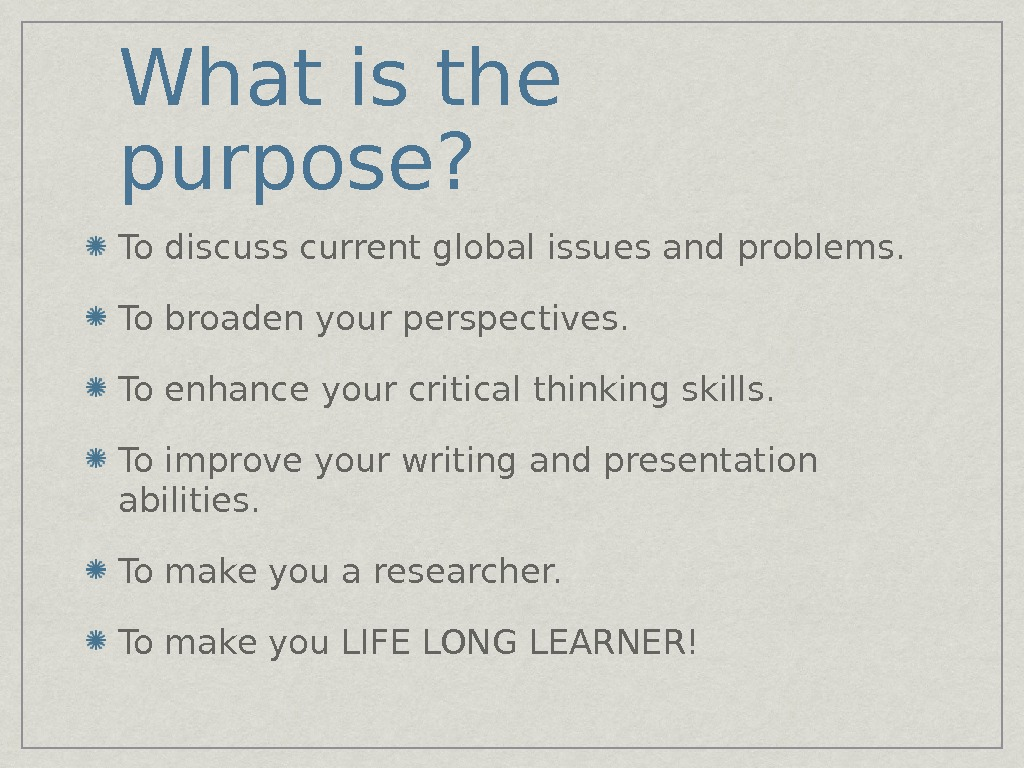 What is the purpose? To discuss current global issues and problems. To broaden your perspectives. To