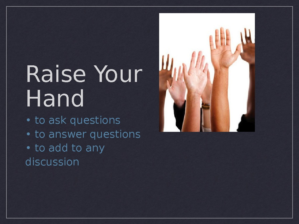 Raise Your Hand •  to ask questions •  to answer questions •  to
