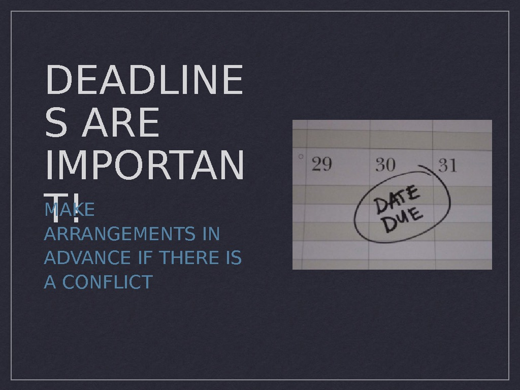 DEADLINE S ARE IMPORTAN T!MAKE ARRANGEMENTS IN ADVANCE IF THERE IS A CONFLICT