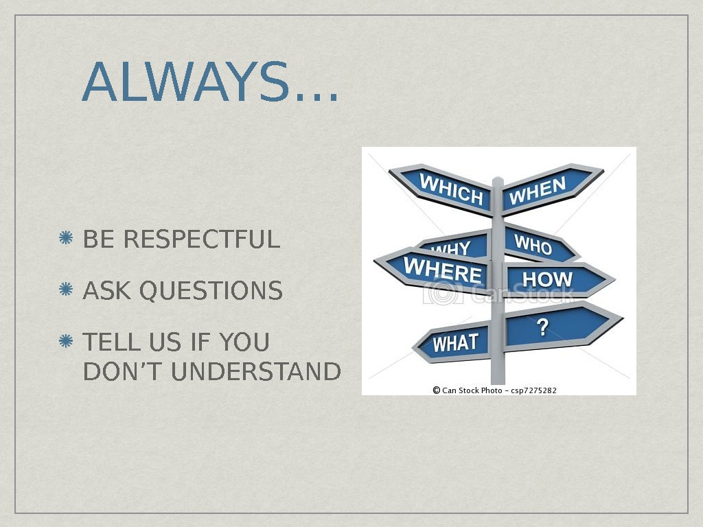 ALWAYS. . . BE RESPECTFUL ASK QUESTIONS TELL US IF YOU DON'T UNDERSTAND