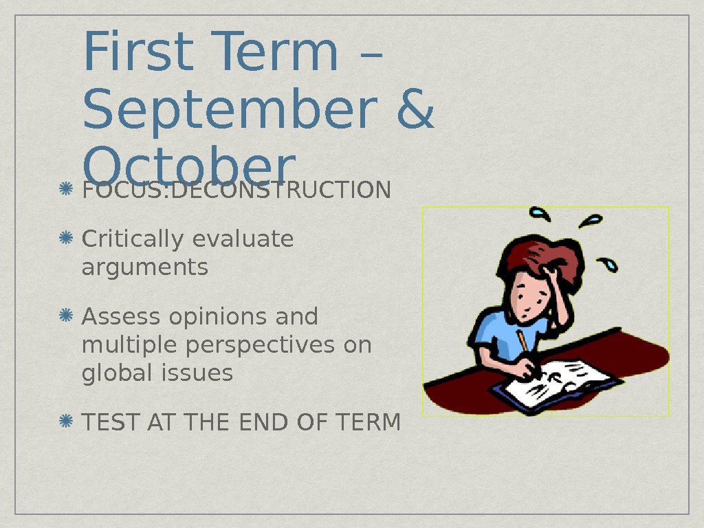 First Term – September & October FOCUS: DECONSTRUCTION Critically evaluate arguments Assess opinions and multiple perspectives