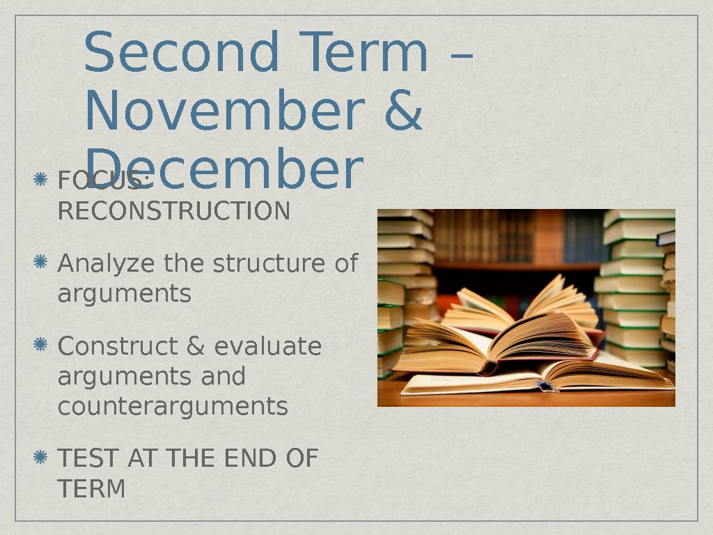 Second Term – November & December FOCUS:  RECONSTRUCTION Analyze the structure of arguments Construct &