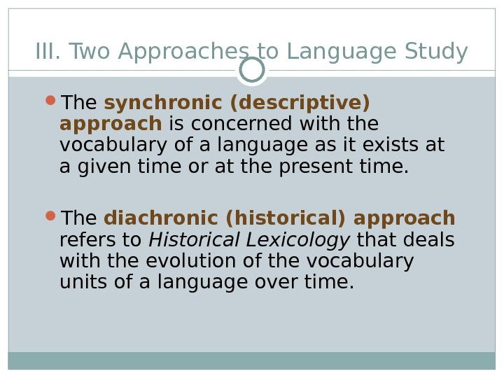 III. Two Approaches to Language Study The synchronic (descriptive) approach  is concerned with the vocabulary