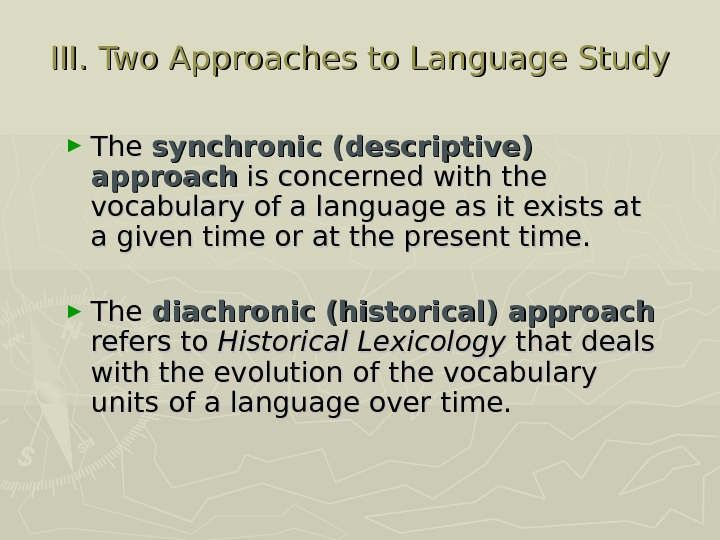 III. Two Approaches to Language Study ► The synchronic (descriptive) approach  is concerned with the