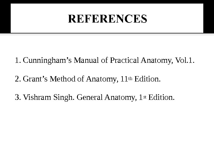 1. Cunningham's Manual of Practical Anatomy, Vol. 1. 2. Grant's Method of Anatomy, 11 th Edition.