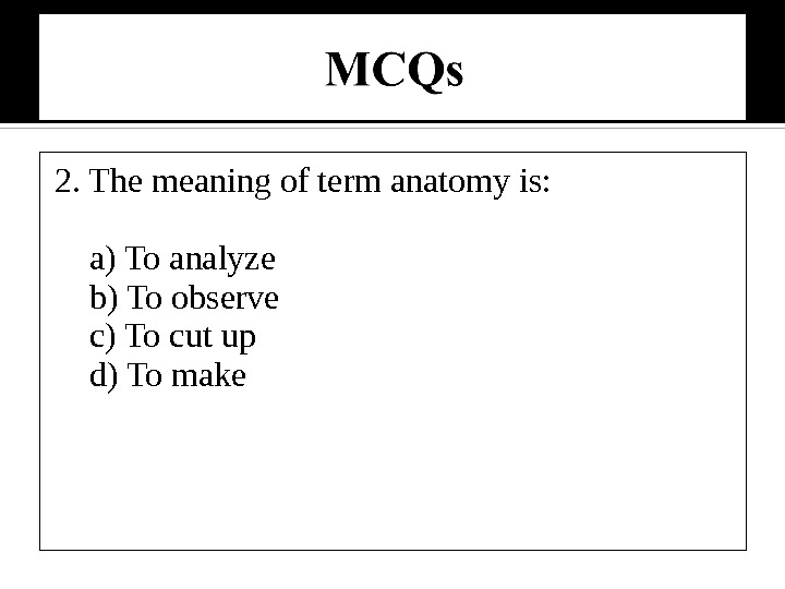 2. The meaning of term anatomy is:  a) To analyze b) To observe c) To