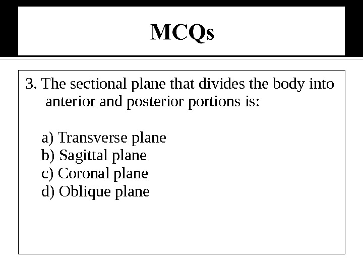 3. The sectional plane that divides the body into anterior and posterior portions is:  a)