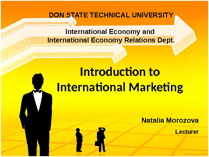 Introduction to International Marketing Natalia Morozova Lecturer. DON STATE TECHNICAL UNIVERSITY International Economy and International Economy