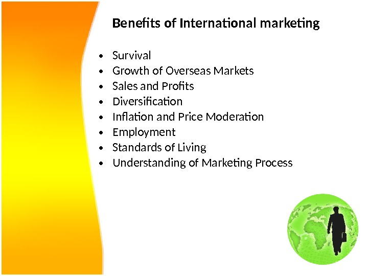 Benefits of International marketing • Survival  • Growth of Overseas Markets  • Sales and
