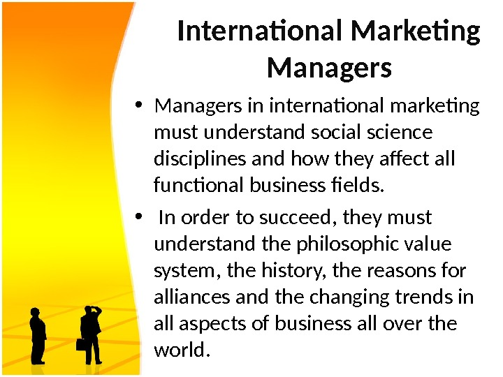 International Marketing Managers • Managers in international marketing must understand social science disciplines and how they