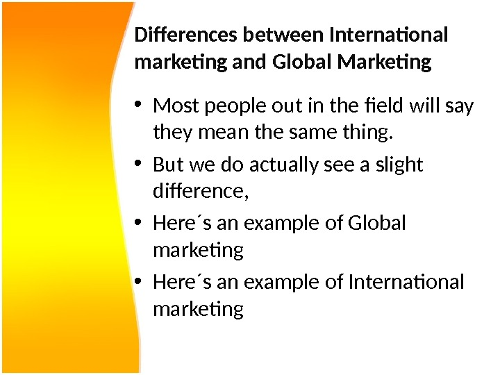 Differences between International marketing and Global Marketing  • Most people out in the field will