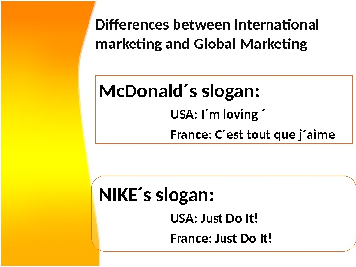 Differences between International marketing and Global Marketing Mc. Donald´s slogan: USA: I´m loving ´ France: C´est