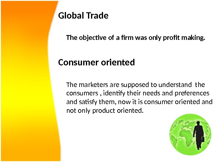 Global Trade The objective of a firm was only profit making.  Consumer oriented The marketers