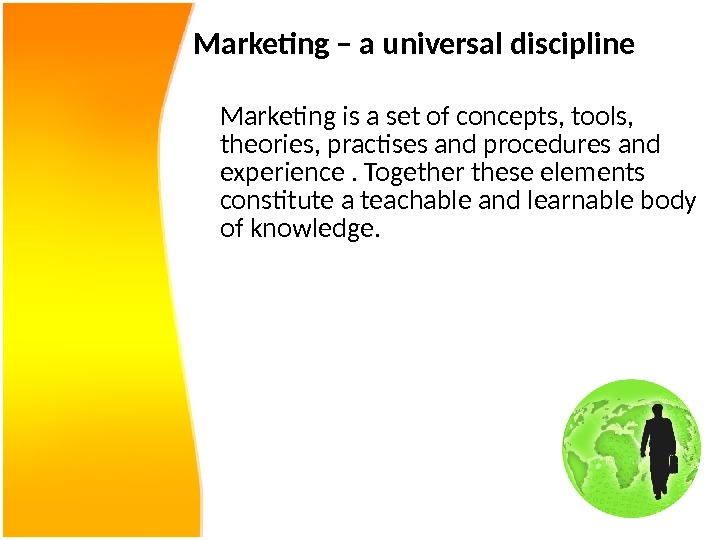 Marketing – a universal discipline Marketing is a set of concepts, tools,  theories, practises and