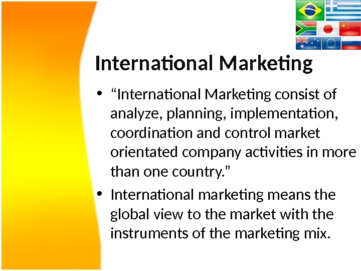 "International Marketing • "" International Marketing consist of analyze, planning, implementation,  coordination and control market"