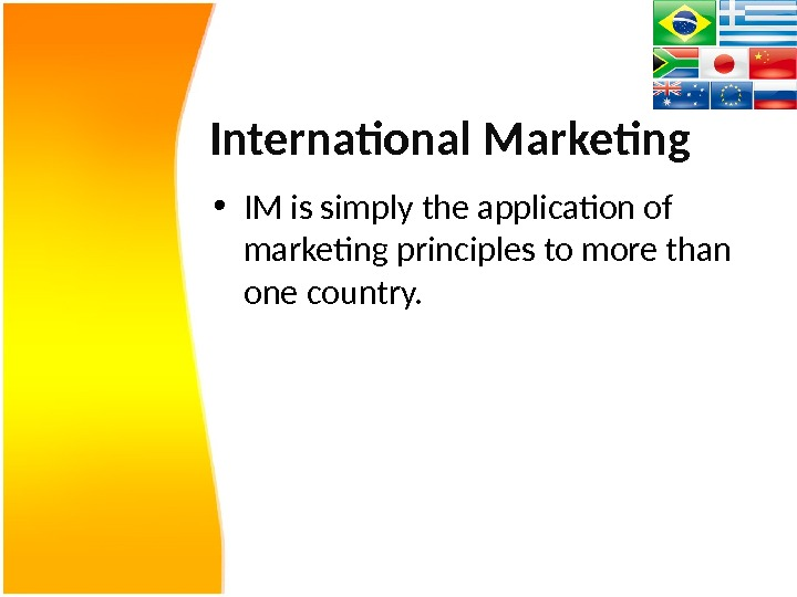 International Marketing • IM is simply the application of marketing principles to more than one country.