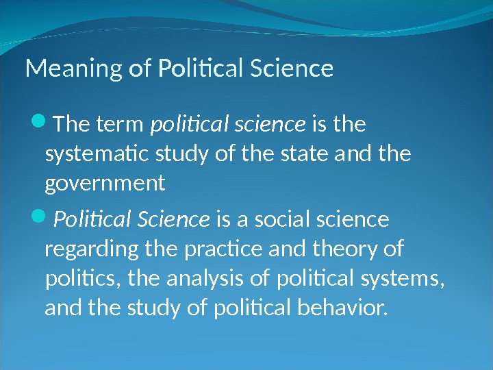 Meaning of Political Science The term political science is the systematic study of the state and