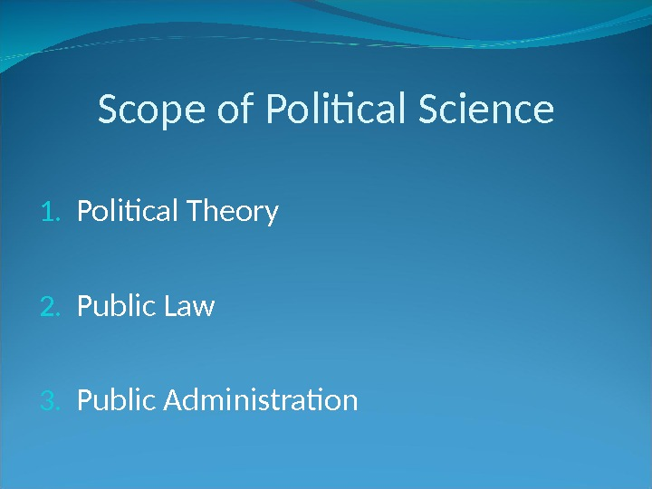 Scope of Political Science 1. Political Theory 2. Public Law 3. Public Administration