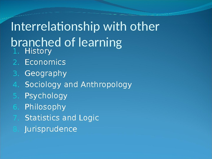 Interrelationship with other branched of learning 1. History 2. Economics 3. Geography 4. Sociology and Anthropology