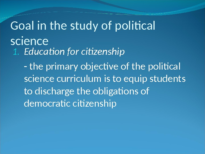 Goal in the study of political science 1. Education for citizenship - the primary objective of