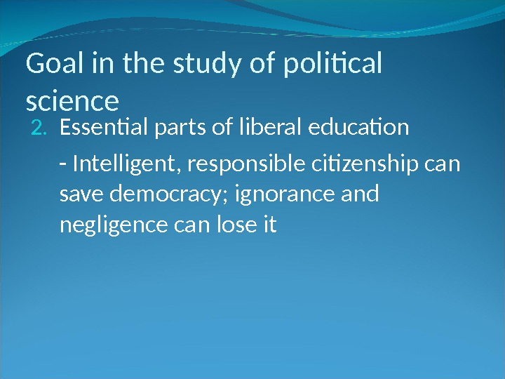 Goal in the study of political science 2. Essential parts of liberal education - Intelligent, responsible