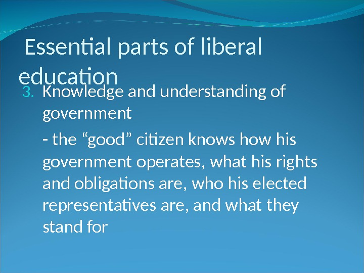 "Essential parts of liberal education 3. Knowledge and understanding of government - the ""good"" citizen"
