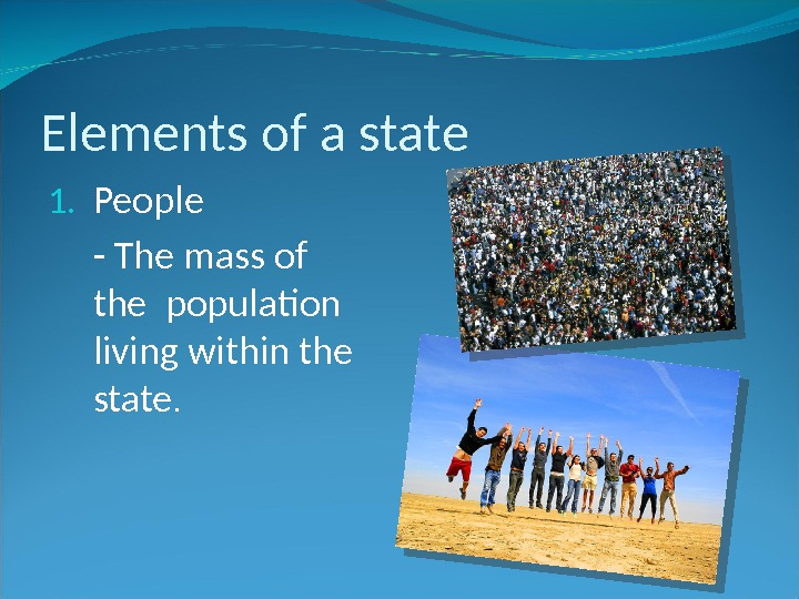 Elements of a state 1. People - The mass of the population living within the state.