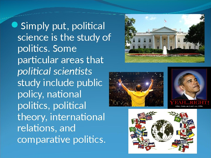 Simply put, political science is the study of politics. Some particular areas that political scientists
