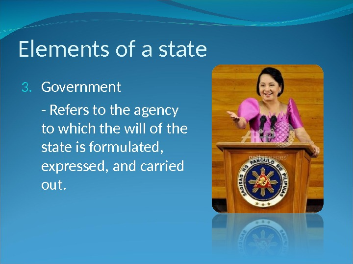 Elements of a state 3. Government - Refers to the agency to which the will of