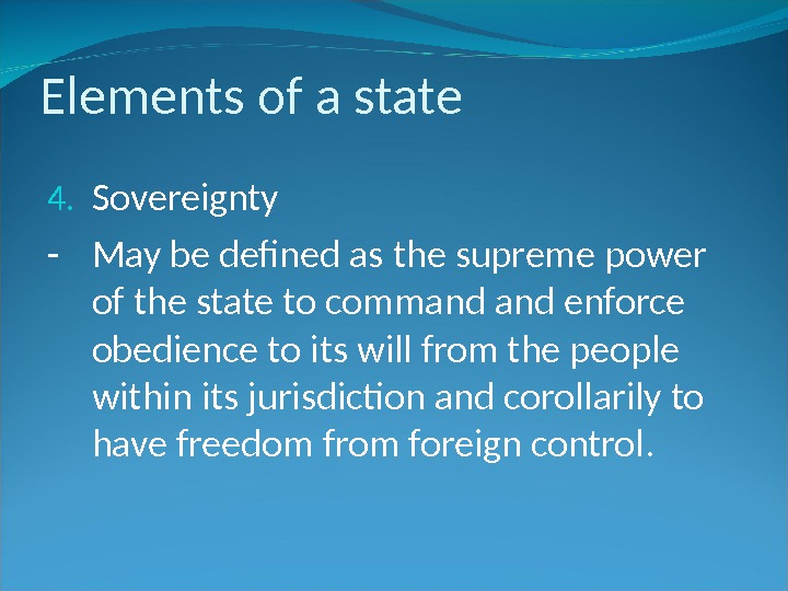 Elements of a state 4. Sovereignty - May be defined as the supreme power of the
