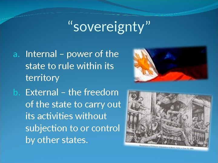 """ sovereignty"" a. Internal – power of the state to rule within its territory b. External"