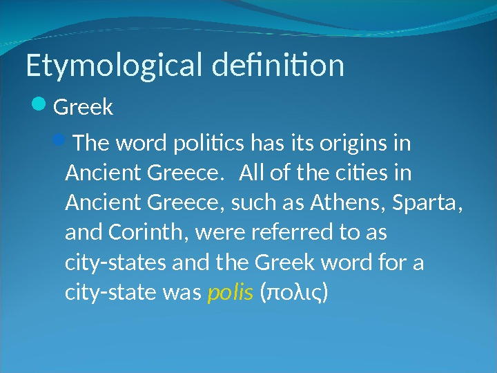 Etymological definition Greek The word politics has its origins in Ancient Greece.  All of the