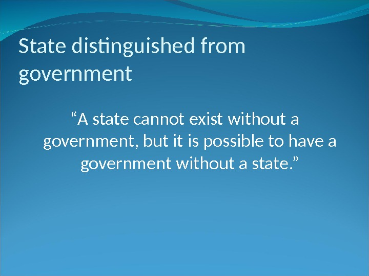 "State distinguished from government "" A state cannot exist without a government, but it is possible"