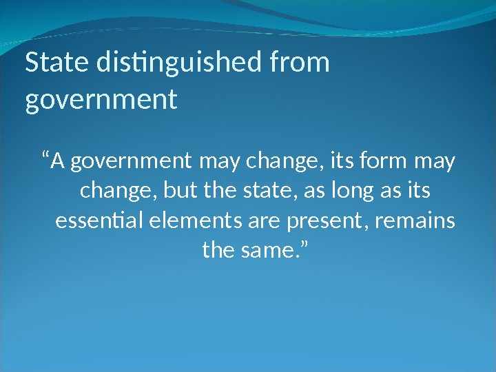 "State distinguished from government "" A government may change, its form may change, but the state,"