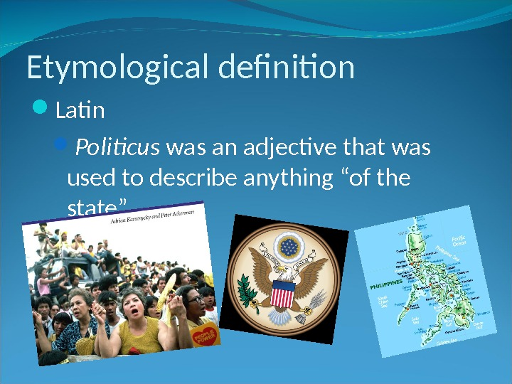 "Etymological definition Latin Politicus was an adjective that was used to describe anything ""of the state""."