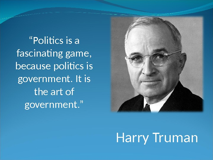 "Harry Truman"" Politics is a fascinating game,  because politics is government. It is the art"