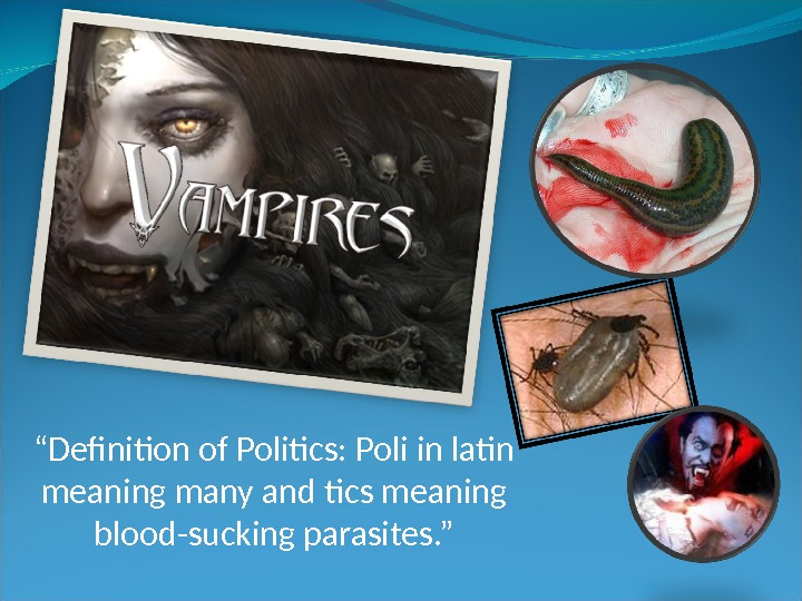 """ Definition of Politics: Poli in latin meaning many and tics meaning blood-sucking parasites. """