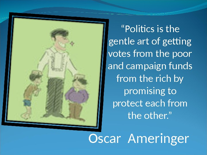 """ Politics is the gentle art of getting votes from the poor and campaign funds from"