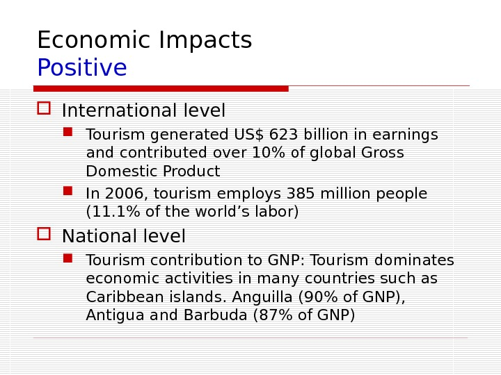 Economic Impacts Positive International level Tourism generated US$ 623 billion in earnings and contributed over 10