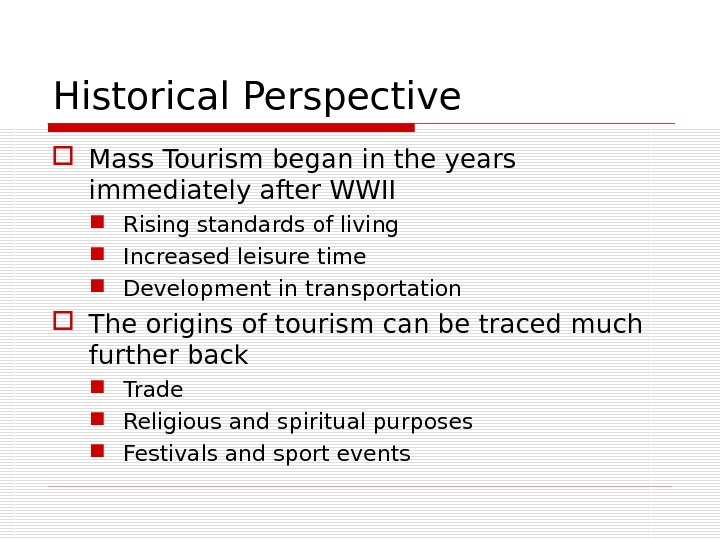 Historical Perspective Mass Tourism began in the years immediately after WWII Rising standards of living Increased