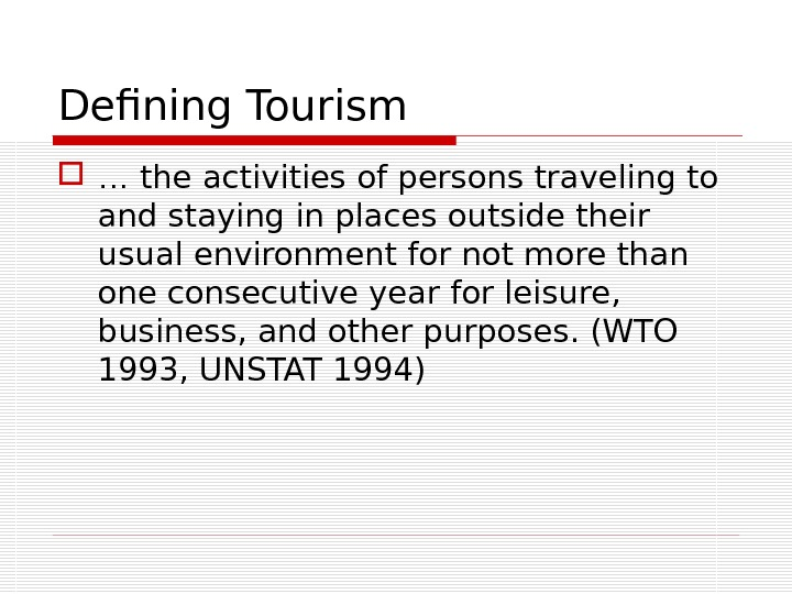 Defining Tourism …  the activities of persons traveling to and staying in places outside their