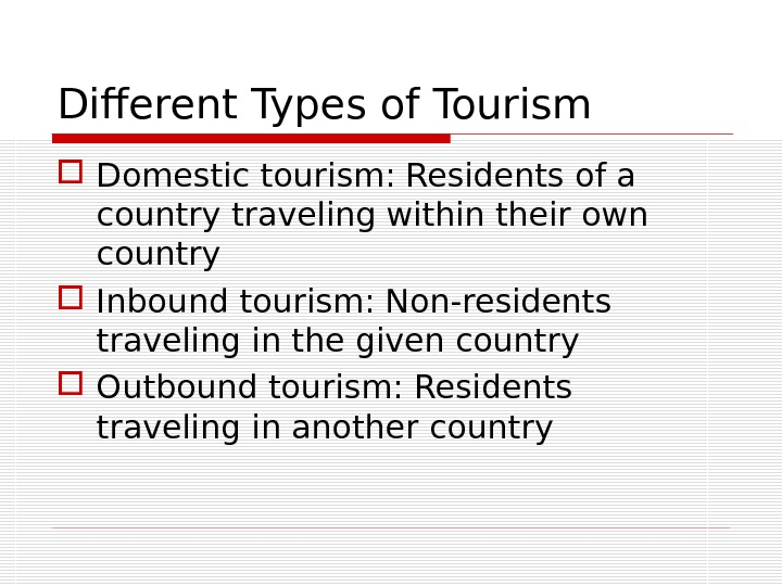 Different Types of Tourism Domestic tourism: Residents of a country traveling within their own country Inbound