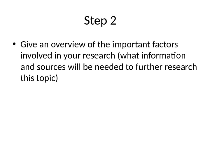 Step 2 • Give an overview of the important factors involved in your research (what information