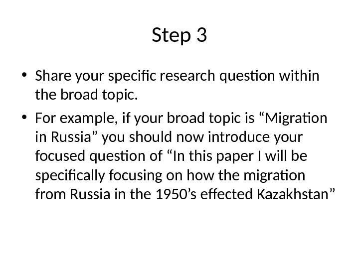 Step 3 • Share your specific research question within the broad topic.  • For example,
