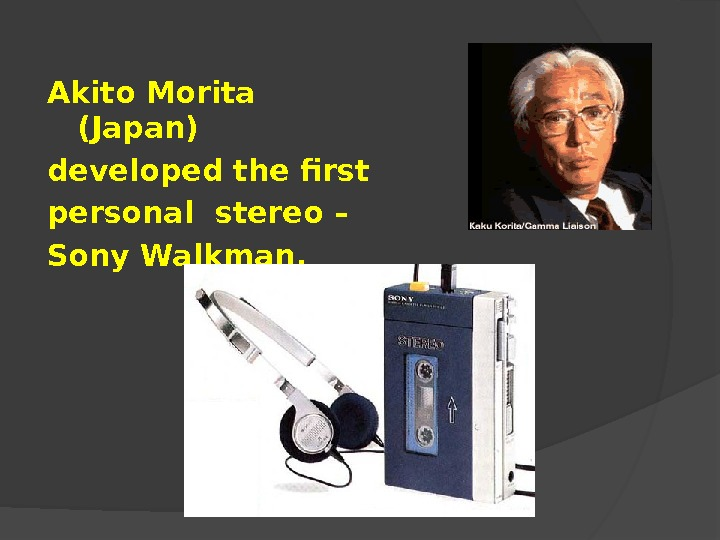 Akito Morita (Japan) developed the first personal stereo – Sony Walkman.