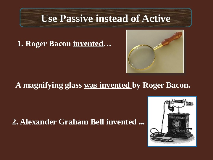 Use Passive instead of Active 1. Roger Bacon invented …  A magnifying glass was invented