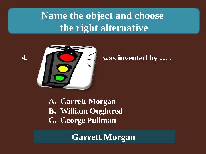 Name the object and choose the right alternative 4.    was invented by ….